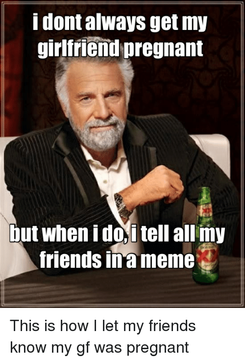 Friends, Meme, and Memes: i dont always get my  girlfriend pregnant  but when i doi tell allmy  friends in meme This is how I let my friends know my gf was pregnant