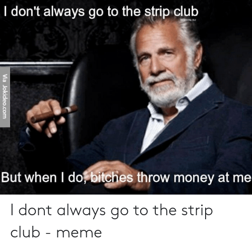 Club Meme: I don't always go to the strip club  But when I do bitches throw money at me I dont always go to the strip club - meme