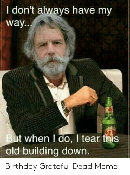 Grateful Dead Meme: I don't always have my  way  But when I do, I tear this  old building down Birthday Grateful Dead Meme
