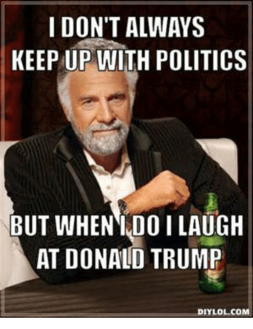 Donald Trump, Memes, and Ups: I DON'T ALWAYS  KEEP UP WITH POLITICS  BUT WHEN I DOI LAUGH  AT DONALD TRUMP  IYLOLCO