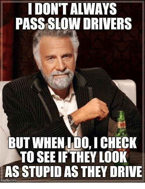 slow driver: I DON'T ALWAYS  PASS SLOW DRIVERS  BUT WHEN IDO ICHECK  TO SEE IF THEY LOOK  AS STUPID AS THEY DRIVE  mgflip.com
