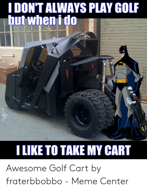 Fraterbbobbo: I DON'T ALWAYS PLAY GOLF  but when i do  I LIKE TO TAKE MY CART  FRATER  MemeCenter.com Awesome Golf Cart by fraterbbobbo - Meme Center