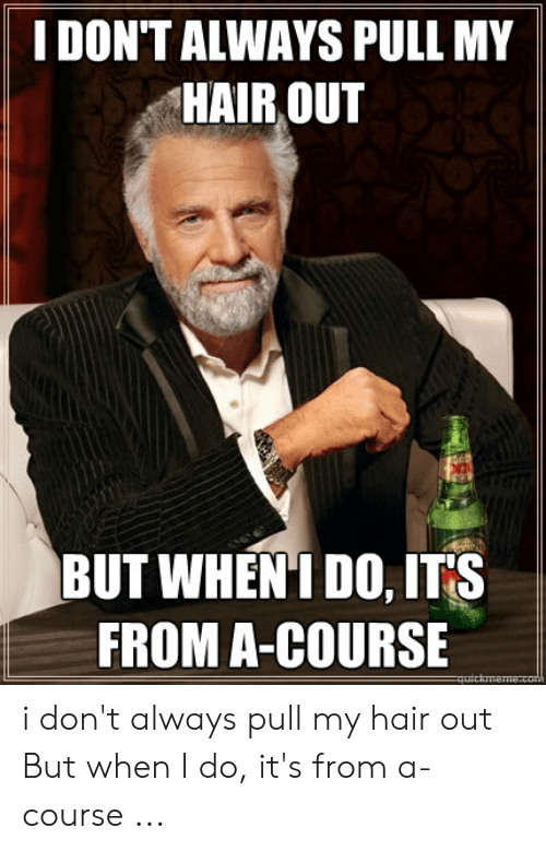 Pulling Hair Out Meme: I DON'T ALWAYS PULL MY  HAIR OUT  BUT WHEN'I DO, ITS  FROM A-COURSE i don't always pull my hair out But when I do, it's from a-course ...
