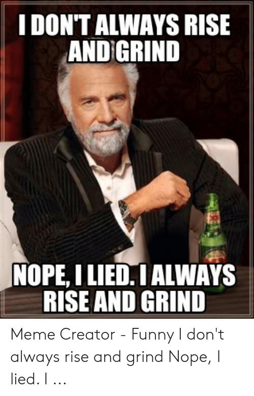 Rise And Grind Meme: I DON'T ALWAYS RISE  AND GRIND  NOPE, I LIED! ALWAYS  RISE AND GRIND Meme Creator - Funny I don't always rise and grind Nope, I lied. I ...