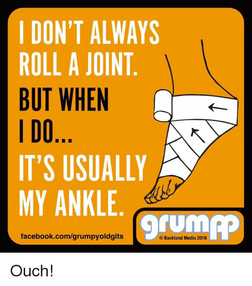 memes: I DON'T ALWAYS  ROLL A JOINT  BUT WHEN  I DO  IT'S USUALLY  MY ANKLE  facebook.com/grumpyoldgits  Backland Media 2016 Ouch!