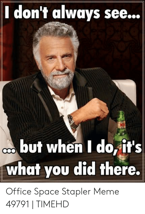 Stapler Meme: I don't always see...  cbut when I do,it's  what you did there.  COO Office Space Stapler Meme 49791 | TIMEHD