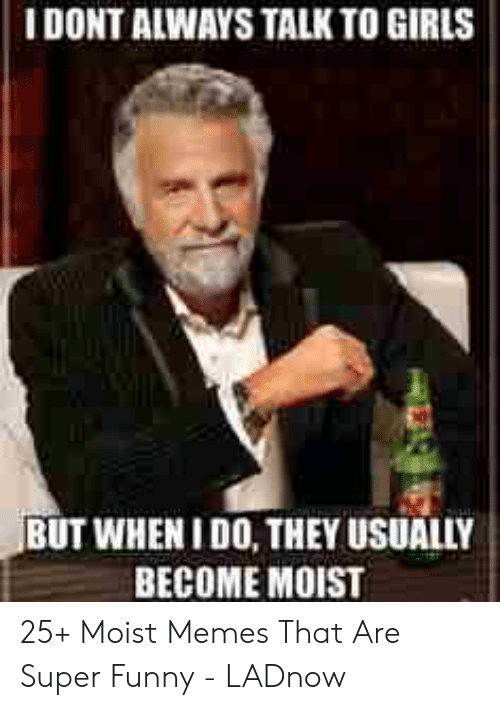 You Make Me Moist Meme: I DONT ALWAYS TALK TO GIRLS  BUT WHEN I DO, THEY USUALLY  BECOME MOIST 25+ Moist Memes That Are Super Funny - LADnow