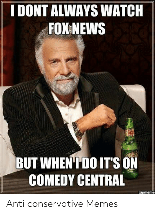 Funny Conservative Memes: I DONT ALWAYS WATCH  FOX NEWS  BUT WHENIDO IT'S ON  COMEDY CENTRAL Anti conservative Memes