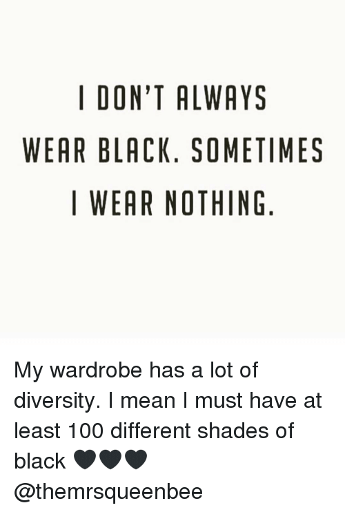 Memes, Shade, and Diversity: I DON'T ALWAYS  WEAR BLACK. SOMETIMES  I WEAR NOTHING My wardrobe has a lot of diversity. I mean I must have at least 100 different shades of black 🖤🖤🖤 @themrsqueenbee