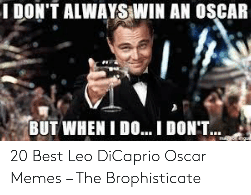 Leo Dicaprio Oscar: I DON'T ALWAYS WIN AN OSCAR  BUT WHEN I DO  I DONT 20 Best Leo DiCaprio Oscar Memes – The Brophisticate
