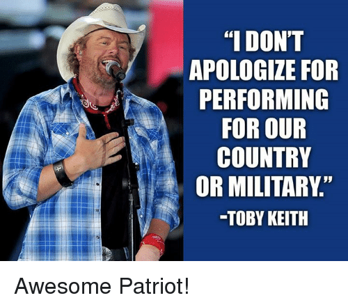 """toby keith: """"I DON'T  APOLOGIZE FOR  PERFORMING  FOR OUR  COUNTRY  OR MILITARY  -TOBY KEITH Awesome Patriot!"""