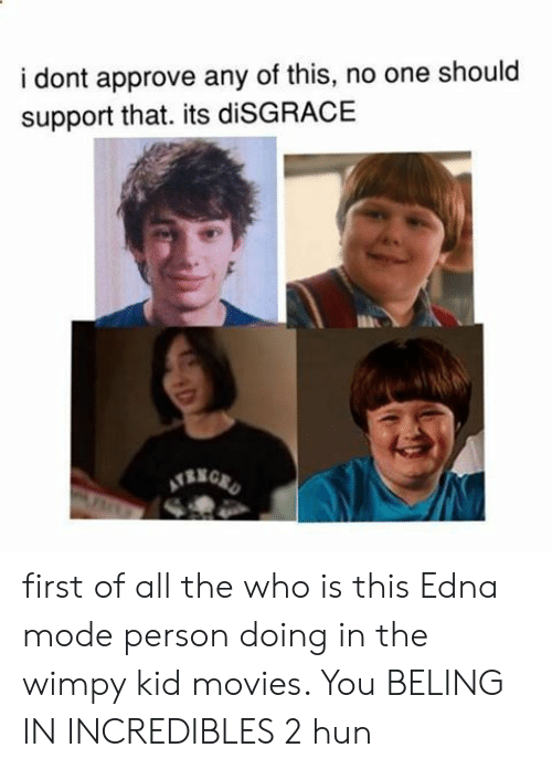 edna mode: i dont approve any of this, no one should  support that. its diSGRACE first of all the who is this Edna mode person doing in the wimpy kid movies. You BELING IN INCREDIBLES 2 hun