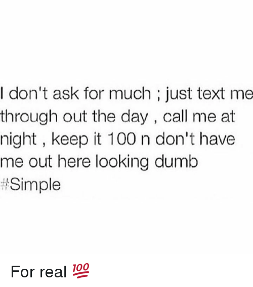 Keeping It 100: I don't ask for much just text me  through out the day, call me at  night, keep it 100 n don't have  me out here looking dumb  Simple For real 💯