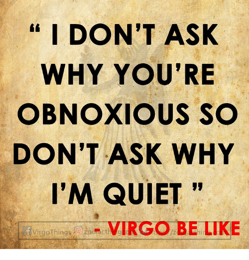 """Be Like, Quiet, and Virgo: I DON'T ASK  WHY YOU'RE  OBNOXIOUS SO  DON'T ASK WHY  I'M QUIET""""  Virg9Things_ad. VIRGO BE LIKE"""