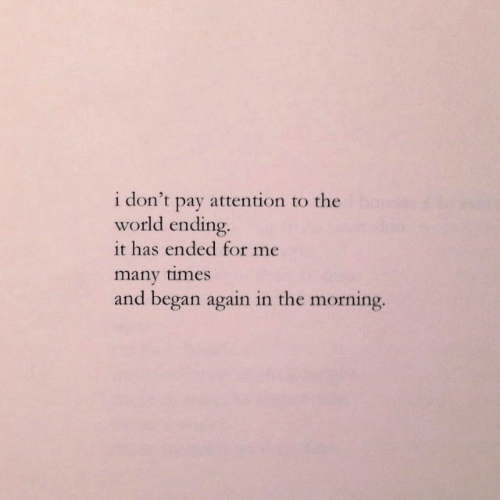 began: i don't  attention to the  pay  world ending.  it has ended for me  many times  and began again in the morning.