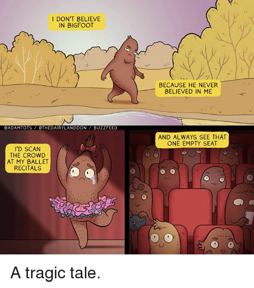 Buzzfees: I DON'T BELIEVE  IN BIGFOOT  @ADAMITOTS @THEDAIRYLANDDON BUZZFEED  I'D SCAN  THE CROWD  AT MY BALLET  RECITALS  BECAUSE HE NEVER  BELIEVED IN ME  AND ALWAYS SEE THAT  ONE EMPTY SEAT A tragic tale.