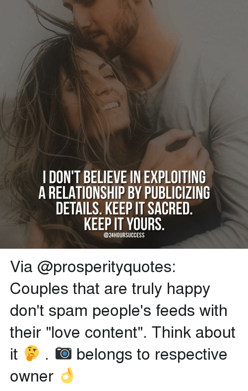 """Love, Memes, and Happy: I DON'T BELIEVE IN EXPLOITING  A RELATIONSHIP BY PUBLICIZING  DETAILS. KEEP IT SACRED  KEEP IT YOURS  @24HOURSUCCESS Via @prosperityquotes: Couples that are truly happy don't spam people's feeds with their """"love content"""". Think about it 🤔 . 📷 belongs to respective owner 👌"""