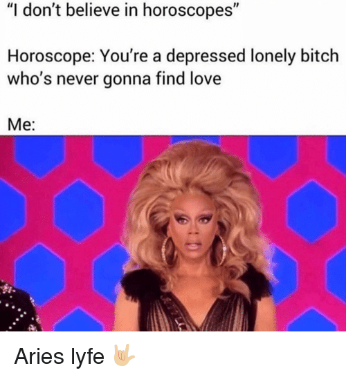 "horoscopes: ""I don't believe in horoscopes""  Horoscope: You're a depressed lonely bitch  who's never gonna find love  Me: Aries lyfe 🤟🏼"