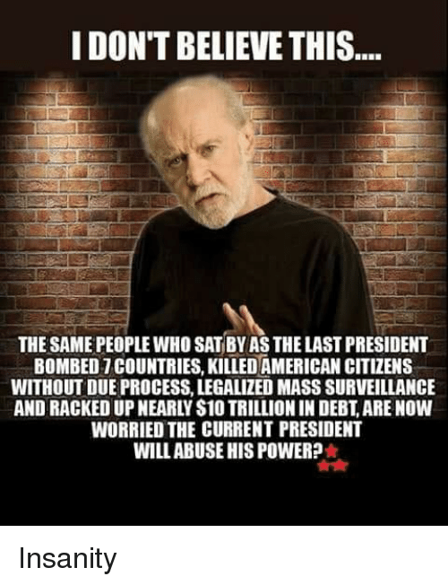 Memes, American, and Power: I DON'T BELIEVE THIS  THE SAME PEOPLE WHO SAT BY AS THE LAST PRESIDENT  BOMBED7 COUNTRIES, KILLED AMERICAN CITIZENS  WITHOUT DUE PROCESS, LEGALIZED MASS SURVEILLANCE  AND RACKED UP NEARLY S10 TRILLION IN DEBT, ARE NOW  WORRIED THE CURRENT PRESIDENT  WILLABUSE HIS POWER? Insanity