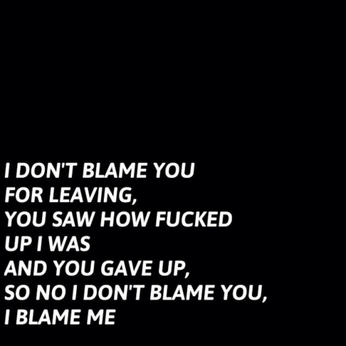 Blame Me: I DON'T BLAME YOU  FOR LEAVING,  YOU SAW HOW FUCKED  UP I WAS  AND YOU GAVE UP,  SO NO I DON'T BLAME YOU,  I BLAME ME