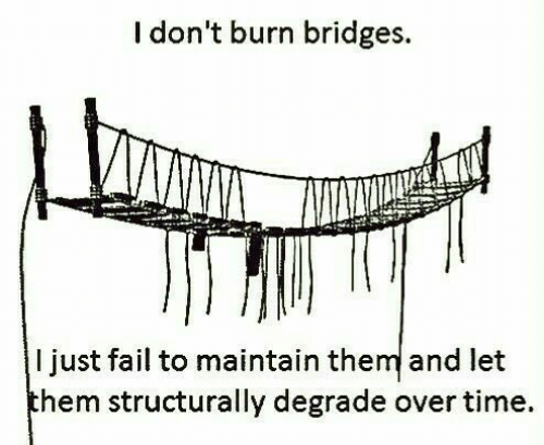degrade: I don't burn bridges.  I just fail to maintain the and let  hem structurally degrade over time.