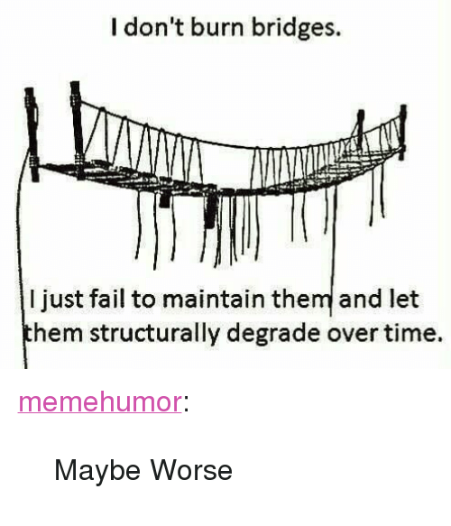 "degrade: I don't burn bridges.  I just fail to maintain them and let  hem structurally degrade over time. <p><a href=""http://memehumor.net/post/166433841226/maybe-worse"" class=""tumblr_blog"">memehumor</a>:</p>  <blockquote><p>Maybe Worse</p></blockquote>"