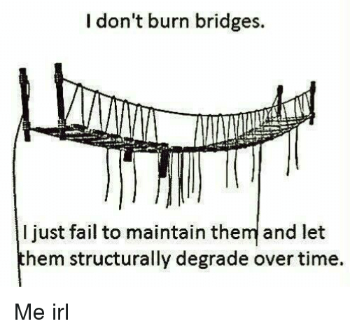 degrade: I don't burn bridges.  I just fail to maintain them and let  hem structurally degrade over time. Me irl
