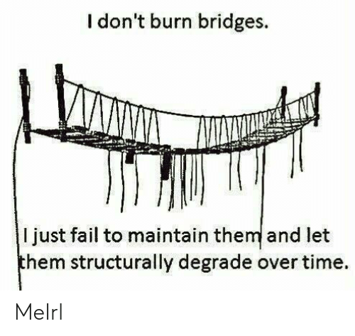 degrade: I don't burn bridges.  I just fail to maintain them and let  hem structurally degrade over time. MeIrl