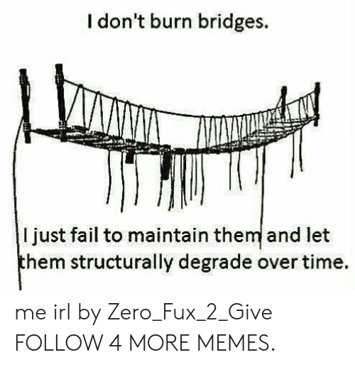 degrade: I don't burn bridges.  I just fail to maintain them and let  them structurally degrade over time me irl by Zero_Fux_2_Give FOLLOW 4 MORE MEMES.