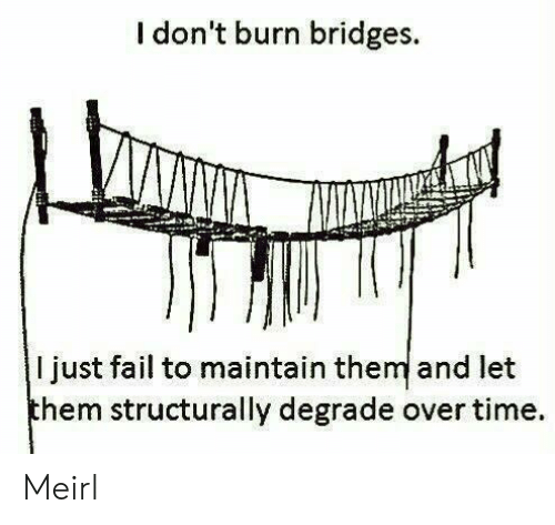 degrade: I don't burn bridges  ljust fail to maintain them and let  them structurally degrade over time Meirl