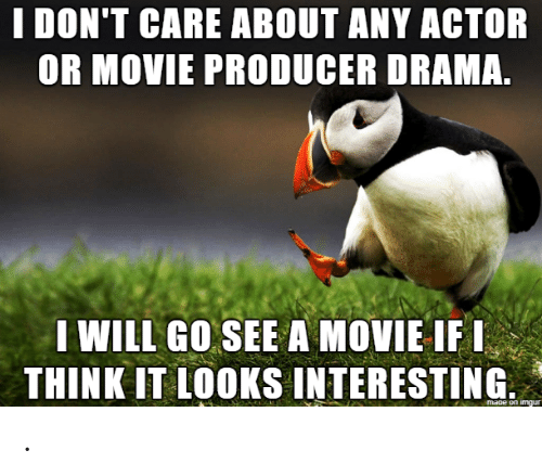 producer: I DON'T CARE ABOUT ANY ACTOR  OR MOVIE PRODUCER DRAMA.  I WILL GO SEE A MOVIE IFI  THINK IT LOOKS INTERESTING  maoe on imgur .