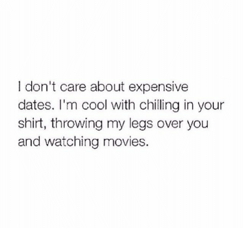im cool: I don't care about expensive  dates. I'm cool with chilling in your  shirt, throwing my legs over you  and watching movies.