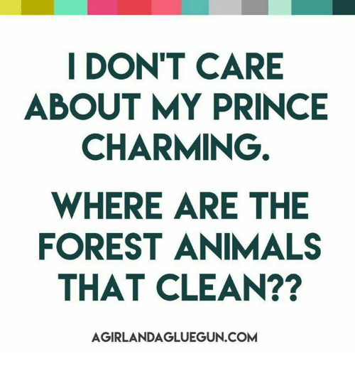 Animals, Dank, and Prince: I DON'T CARE  ABOUT MY PRINCE  CHARMING  WHERE ARE THE  FOREST ANIMALS  THAT CLEAN??  AGIRLANDAGLUEGUN.COM