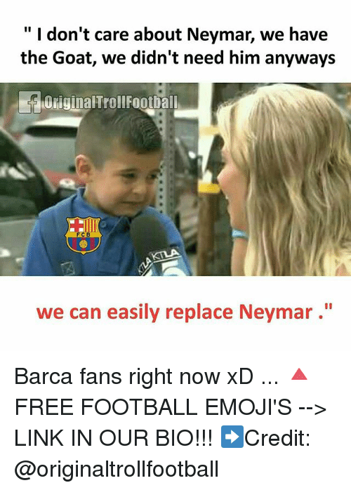 """Football, Memes, and Neymar: """" I don't care about Neymar, we have  the Goat, we didn't need him anyways  OriginalTrollFootball  F C B  we can easily replace Neymar."""" Barca fans right now xD ... 🔺FREE FOOTBALL EMOJI'S --> LINK IN OUR BIO!!! ➡️Credit: @originaltrollfootball"""