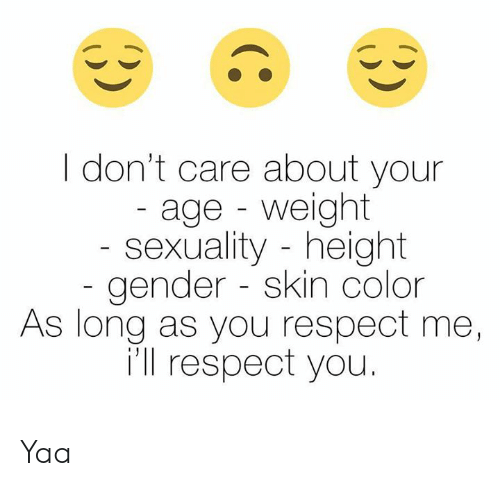 yaa: I don't care about your  age - weight  sexuality height  gender skin color  As long as you respect me,  i'll respect you. Yaa