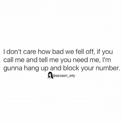 hanged: I don't care how bad we fell off, if you  call me and tell me you need me, I'm  gunna hang up and block your number.  sarcasm only ⠀