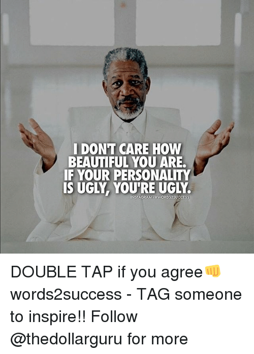 Insted: I DONT CARE HOW  BEAUTIFUL YOU ARE.  IF YOUR PERSONALITY  IS UGLY YOURE UGLY  INST  #WORDS 2SUCCESS DOUBLE TAP if you agree👊 words2success - TAG someone to inspire!! Follow @thedollarguru for more