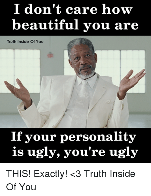 Beautiful, Memes, and Ugly: I don't care how  beautiful you are  Truth Inside Of You  If your personality  is ugly, you're ugly THIS! Exactly! <3 Truth Inside Of You