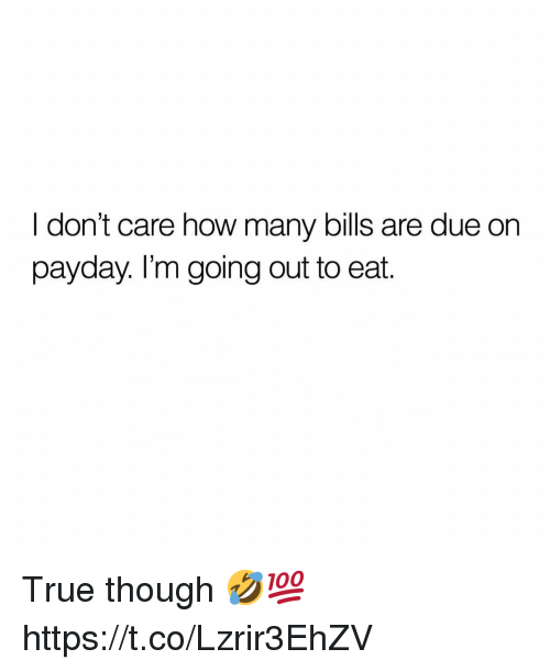 True, Bills, and How: I don't care how many bills are due on  payday. I'm going out to eat. True though 🤣💯 https://t.co/Lzrir3EhZV