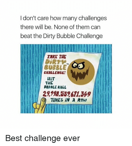 Memes, 🤖, and How: I don't care how many challenges  there will be. None of them can  beat the Dirty Bubble Challenge  TAKE THE  BUBRLE  CHALLENGE!  HiT  THE  PADDLE RALL  TiMES IN A ROW Best challenge ever
