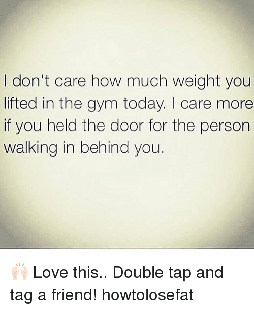 Gym, Love, and Memes: I don't care how much weight you  lifted in the gym today. I care more  if you held the door for the person  walking in behind you. 🙌🏻 Love this.. Double tap and tag a friend! howtolosefat