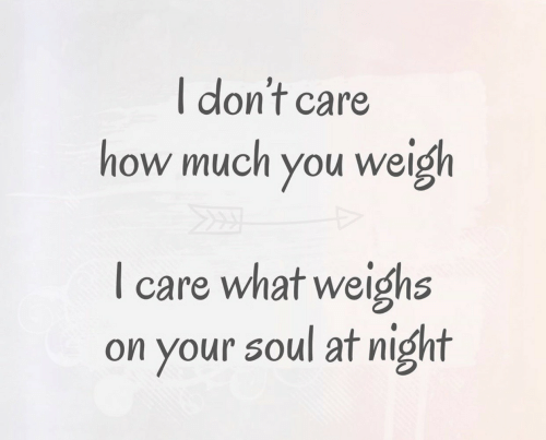 weigh: I don't care  how much you weigh  care what weighs  on your soul at night