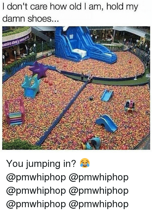Memes, Shoes, and Old: I don't care how old am, hold my  damn shoes... You jumping in? 😂 @pmwhiphop @pmwhiphop @pmwhiphop @pmwhiphop @pmwhiphop @pmwhiphop