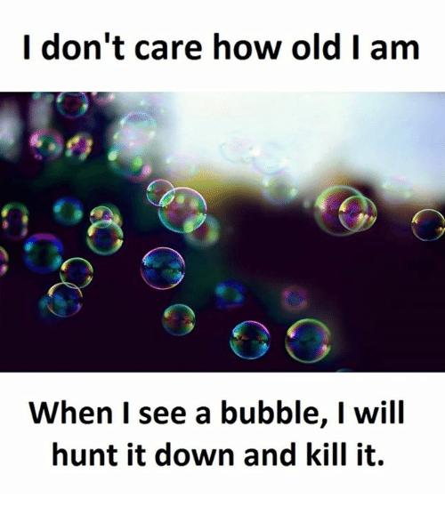 Downs, Carefully, and Caring: I don't care how old I am  When I see a bubble, I will  hunt it down and kill it.