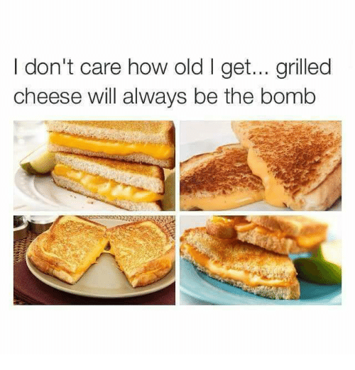 Funny, Old, and How: I don't care how old I get... grilled  cheese will always be the bomb