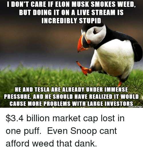 live stream: I DON'T CARE IF ELON MUSK SMOKES WEED,  BUT DOING IT ON A LIVE STREAM IS  INCREDIBLY STUPID  HE AND TESLA ARE ALREADY UNDER IMMENSE  PRESSURE, AND HE SHOULD HAVE REALIZED IT WOULD  CAUSE MORE PROBLEMS WITH LARGE INVESTORS  naue on imgur $3.4 billion market cap lost in one puff.  Even Snoop cant afford weed that dank.