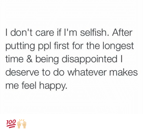 memes: I don't care if I'm selfish. After  putting ppl first for the longest  time & being disappointed l  deserve to do whatever makes  me feel happy. 💯🙌🏼