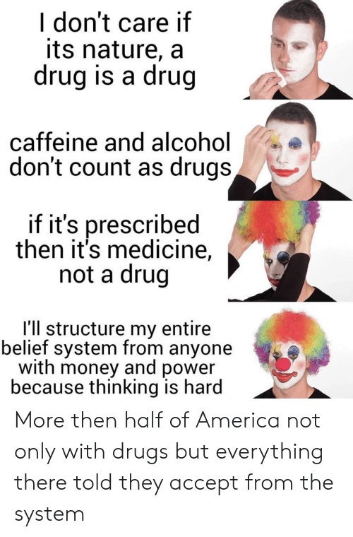 Medicine: I don't care if  its nature, a  drug is a drug  caffeine and al cohol  don't count as drugs,  if it's prescribed  then it's medicine,  not a drug  I'll structure my entire  belief system from anyone  with money and power  because thinking is hard More then half of America not only with drugs but everything there told they accept from the system