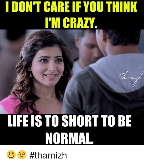 think-im-crazy: I DON'T CARE IF YOU THINK  IM CRAZY  LIFE IS TO SHORT TO BE  NORMAL 😃😉 #thamizh