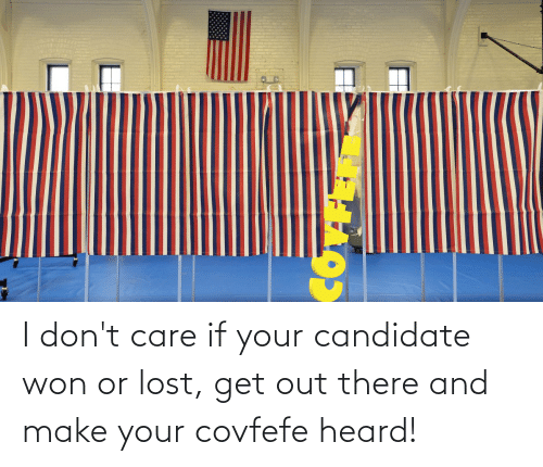 Covfefe: I don't care if your candidate won or lost, get out there and make your covfefe heard!